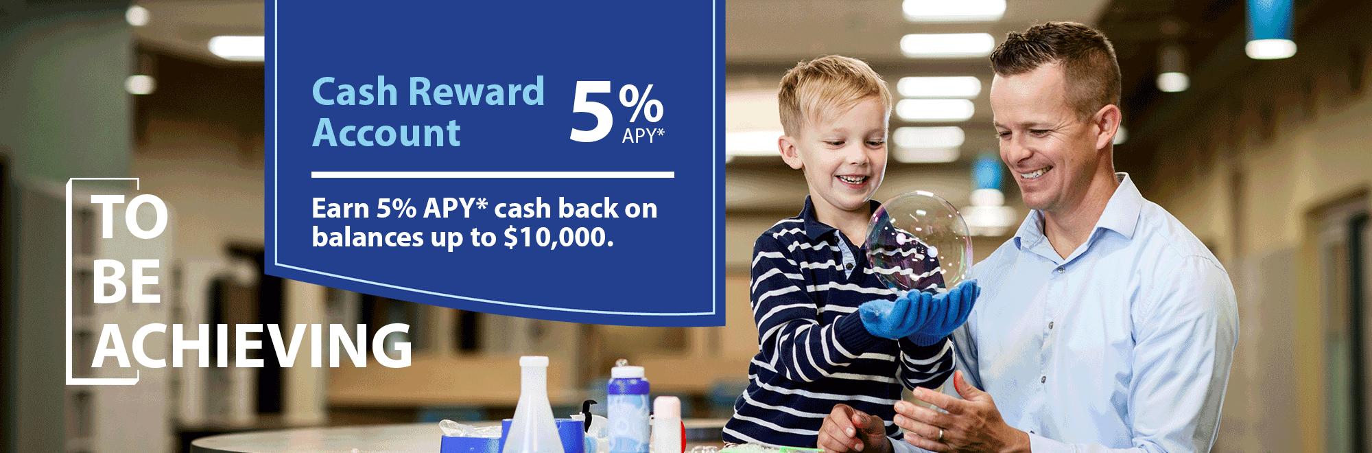 Cash Reward Account. Earn 5% APY* on balances up to $10,000.
