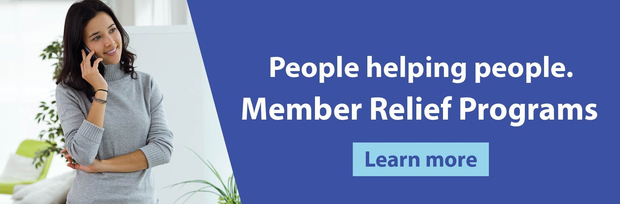 People helping people. Member Relief Programs. Learn more.