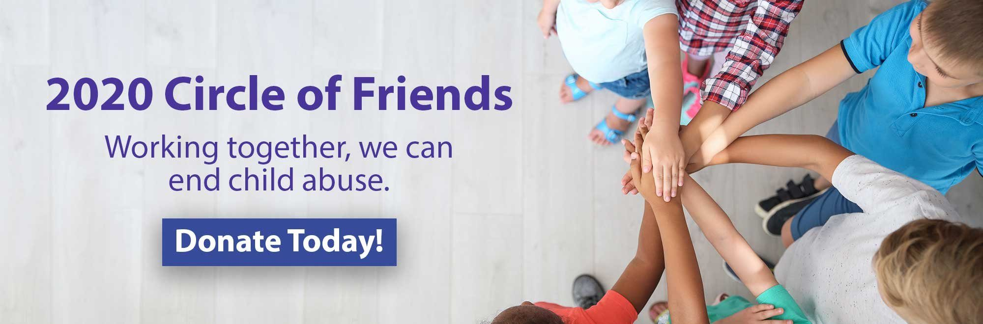 2020 Circle of Friends. Working together, we can end child abuse. Learn more.