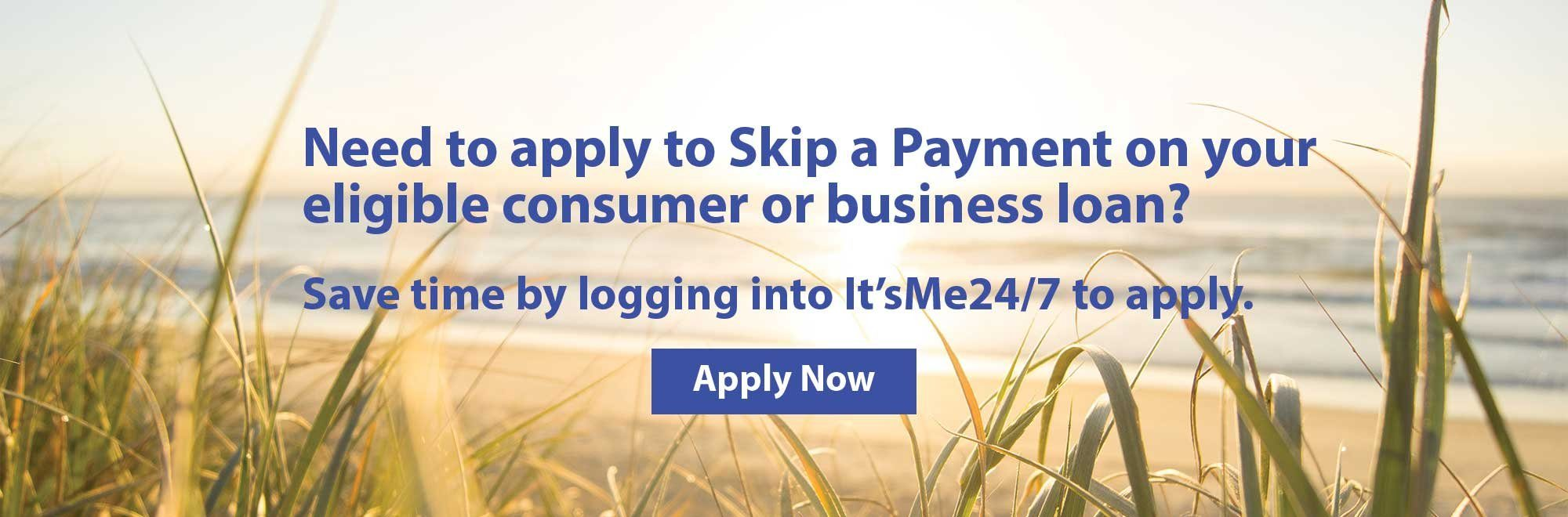 Need to apply to Skip a Payment on your eligible consumer or business loan? Save time by logging into It'sMe24/7 to apply.