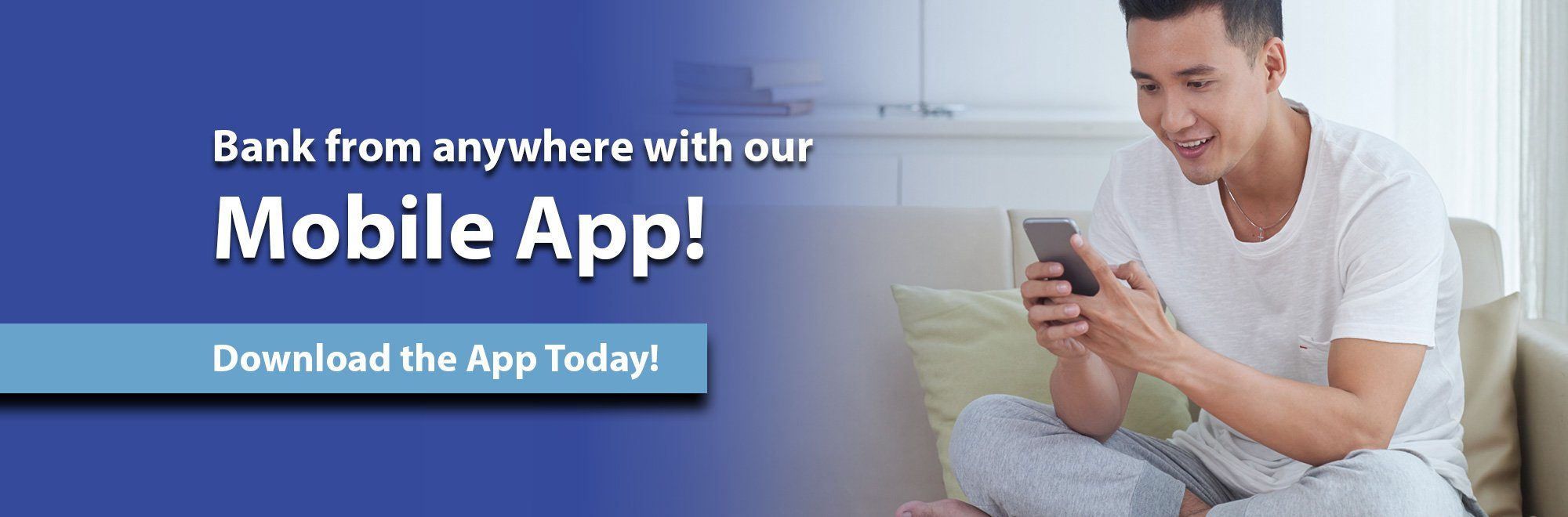 Bank from anywhere with our Mobile app. Download the app today.