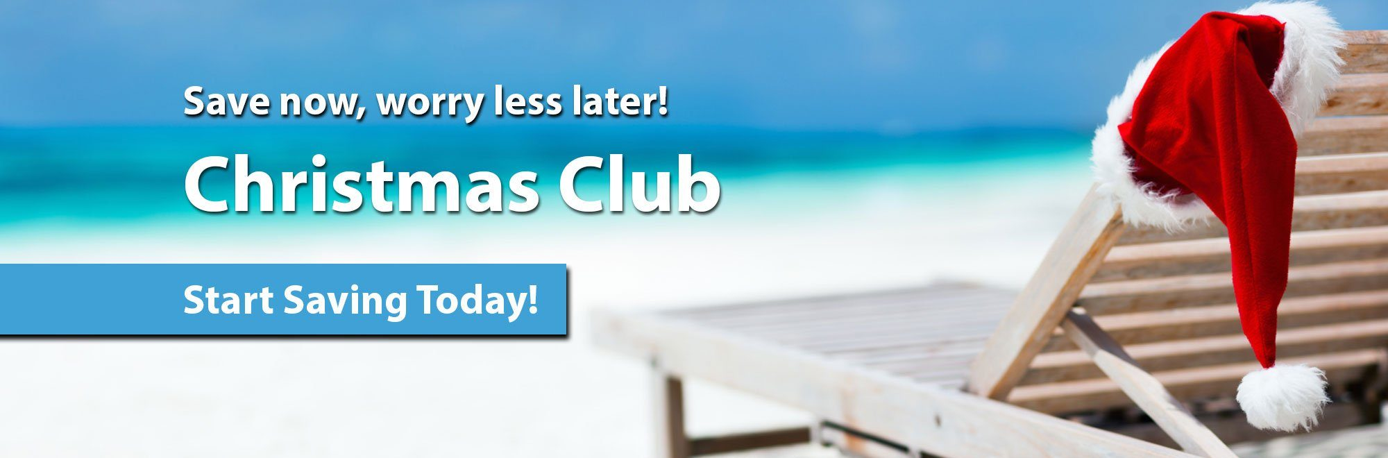 Save now, worry less later. Christmas Club. Start Saving Today!