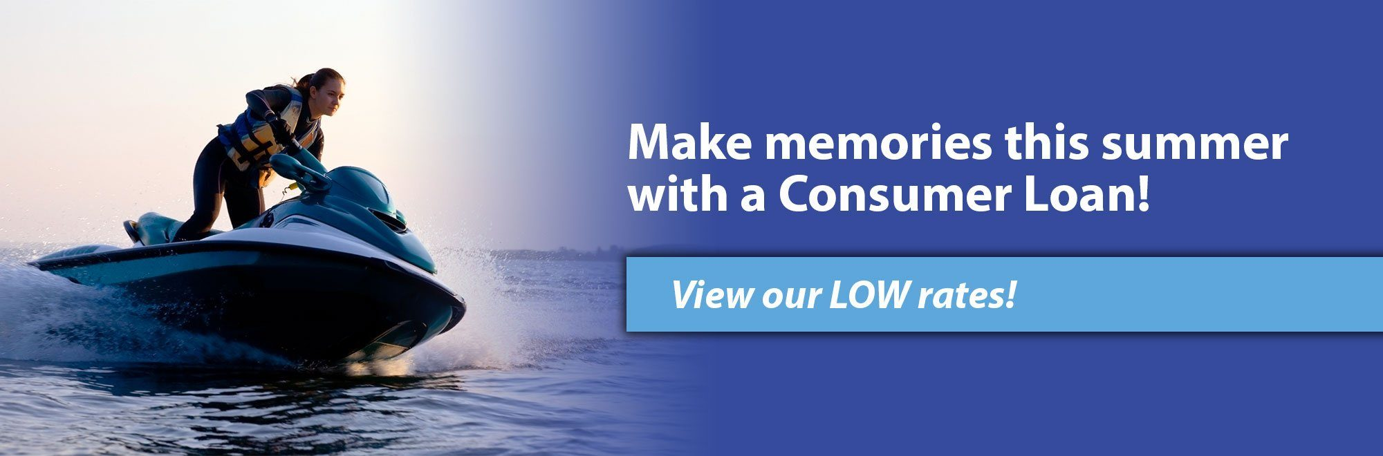 Make memories this summer with a Consumer Loan! View our LOW rates!
