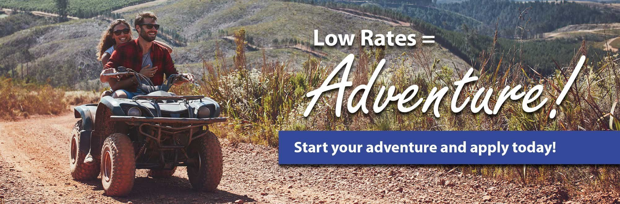 Low Rates = Adventure Stare your adventure and apply today!