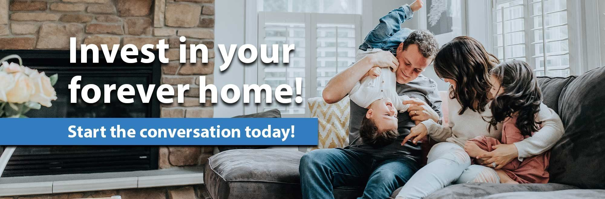 Invest in your forever home. Start the conversation today!