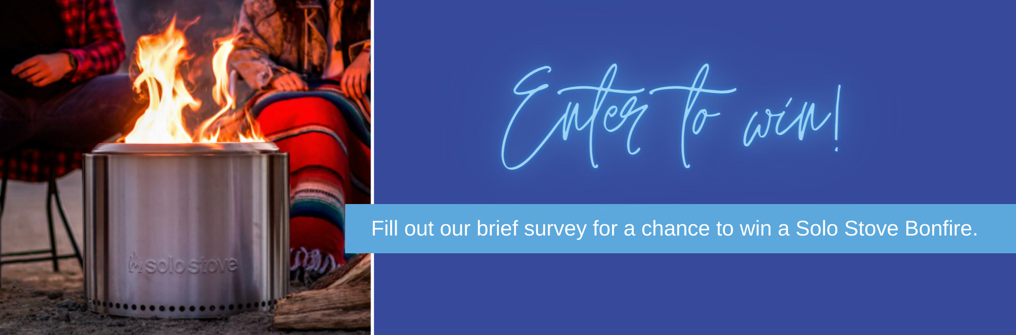 Enter to win. Fill out our brief survey for a chance to win a Solo Stove Bonfire.