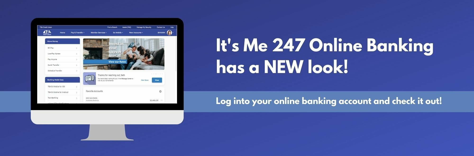 It's Me 247 Online Banking has a new look! Log into your online banking account and check it out!