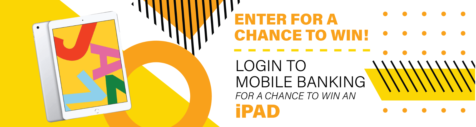 Enter for a chance to win! Login to mobile banking for a chance to win an iPad.