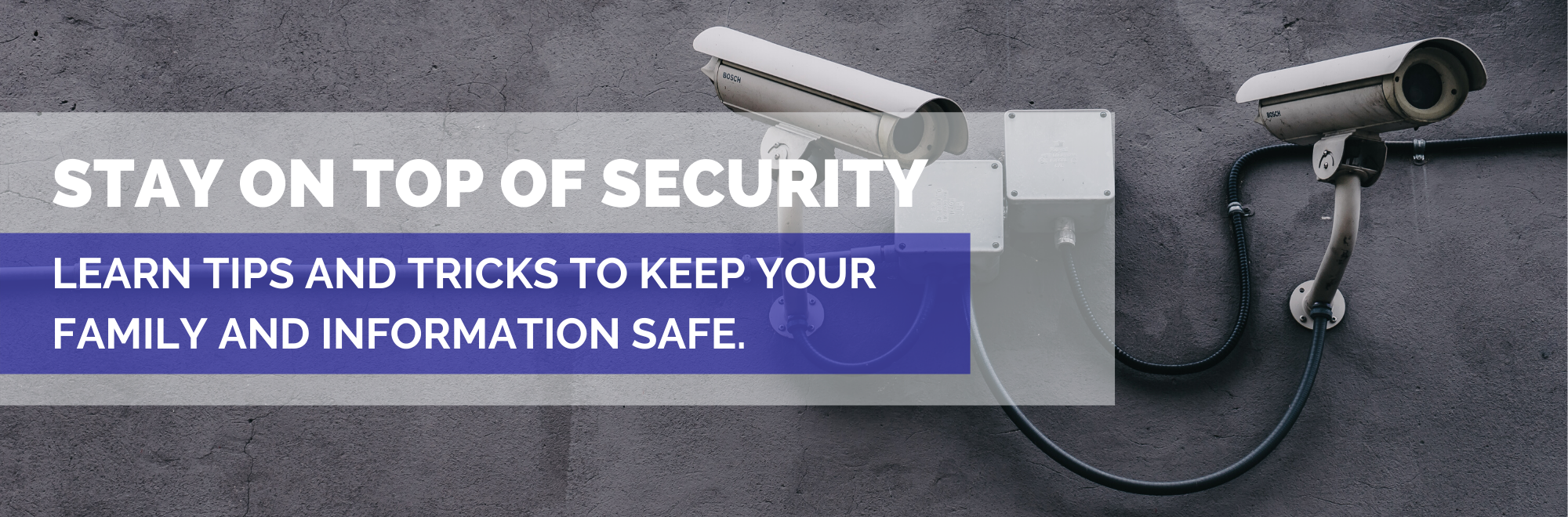 Stay on top of security. Learn tips and tricks to keep your family and information safe.